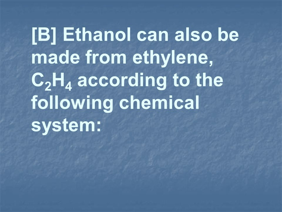 [B] Ethanol can also be made from ethylene, C2H4 according to the following chemical system: